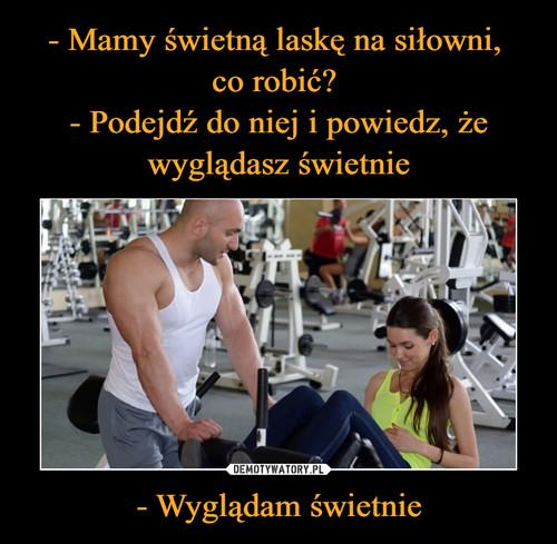 - Mamy świetną laskę na siłowni,  co robić?  - Podejdź do niej i powiedz, że wyglądasz świetnie - Wyglądam świetnie