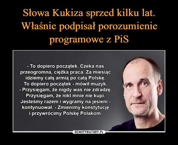 –  - To dopiero początek. Czeka nasprzeogromna, ciężka praca. Za miesiącidziemy całą armią po całą Polskę.To dopiero początek - mówił muzyk.- Przysięgam, że nigdy was nie zdradzę.Przysięgam, że nikt mnie nie kupi.Jesteśmy razem i wygramy na jesieni -kontynuował. - Zmienimy konstytucjęi przywrócimy Polskę Polakom.