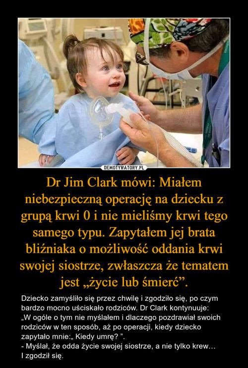 """Dr Jim Clark mówi: Miałem niebezpieczną operację na dziecku z grupą krwi 0 i nie mieliśmy krwi tego samego typu. Zapytałem jej brata bliźniaka o możliwość oddania krwi swojej siostrze, zwłaszcza że tematem jest """"życie lub śmierć""""."""