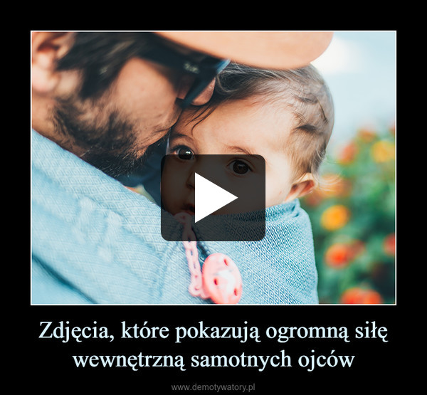 Zdjęcia, które pokazują ogromną siłę wewnętrzną samotnych ojców –