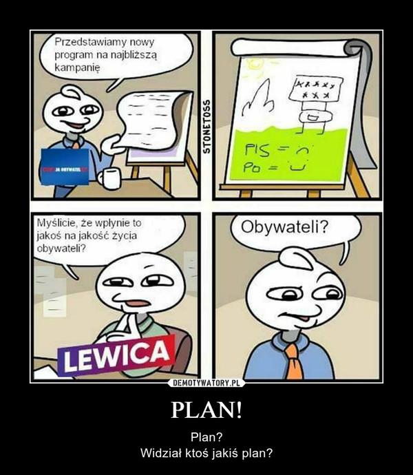 PLAN! – Plan?Widział ktoś jakiś plan?