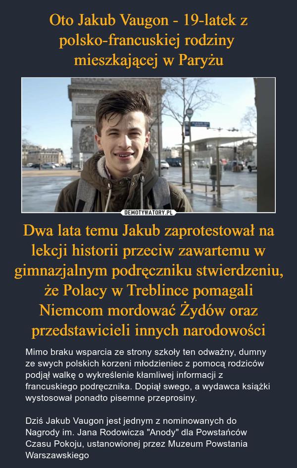 """Dwa lata temu Jakub zaprotestował na lekcji historii przeciw zawartemu w gimnazjalnym podręczniku stwierdzeniu, że Polacy w Treblince pomagali Niemcom mordować Żydów oraz przedstawicieli innych narodowości – Mimo braku wsparcia ze strony szkoły ten odważny, dumny ze swych polskich korzeni młodzieniec z pomocą rodziców podjął walkę o wykreślenie kłamliwej informacji z francuskiego podręcznika. Dopiął swego, a wydawca książki wystosował ponadto pisemne przeprosiny.Dziś Jakub Vaugon jest jednym z nominowanych do Nagrody im. Jana Rodowicza """"Anody"""" dla Powstańców Czasu Pokoju, ustanowionej przez Muzeum Powstania Warszawskiego"""