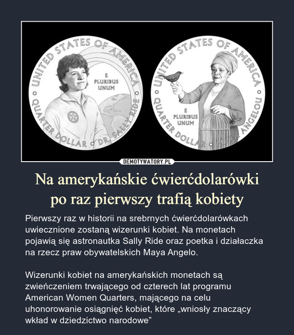 """Na amerykańskie ćwierćdolarówkipo raz pierwszy trafią kobiety – Pierwszy raz w historii na srebrnych ćwierćdolarówkach uwiecznione zostaną wizerunki kobiet. Na monetach pojawią się astronautka Sally Ride oraz poetka i działaczka na rzecz praw obywatelskich Maya Angelo.Wizerunki kobiet na amerykańskich monetach są zwieńczeniem trwającego od czterech lat programu American Women Quarters, mającego na celu uhonorowanie osiągnięć kobiet, które """"wniosły znaczący wkład w dziedzictwo narodowe"""""""