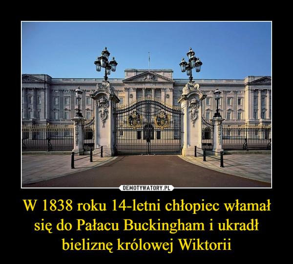 W 1838 roku 14-letni chłopiec włamał się do Pałacu Buckingham i ukradł bieliznę królowej Wiktorii –