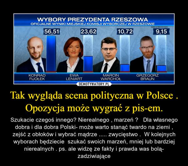 Tak wygląda scena polityczna w Polsce . Opozycja może wygrać z pis-em. – Szukacie czegoś innego? Nierealnego , marzeń ?   Dla własnego dobra i dla dobra Polski- może warto stanąć twardo na ziemi , zejść z obłoków i wybrać mądrze ..... zwycięstwo .  W kolejnych wyborach będziecie  szukać swoich marzeń, mniej lub bardziej nierealnych . ps. ale widzę ze fakty i prawda was bolą- zadziwiające