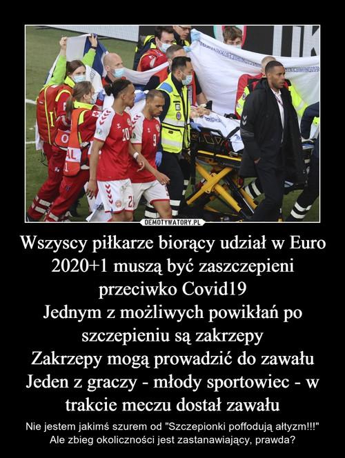 Wszyscy piłkarze biorący udział w Euro 2020+1 muszą być zaszczepieni przeciwko Covid19 Jednym z możliwych powikłań po szczepieniu są zakrzepy Zakrzepy mogą prowadzić do zawału Jeden z graczy - młody sportowiec - w trakcie meczu dostał zawału