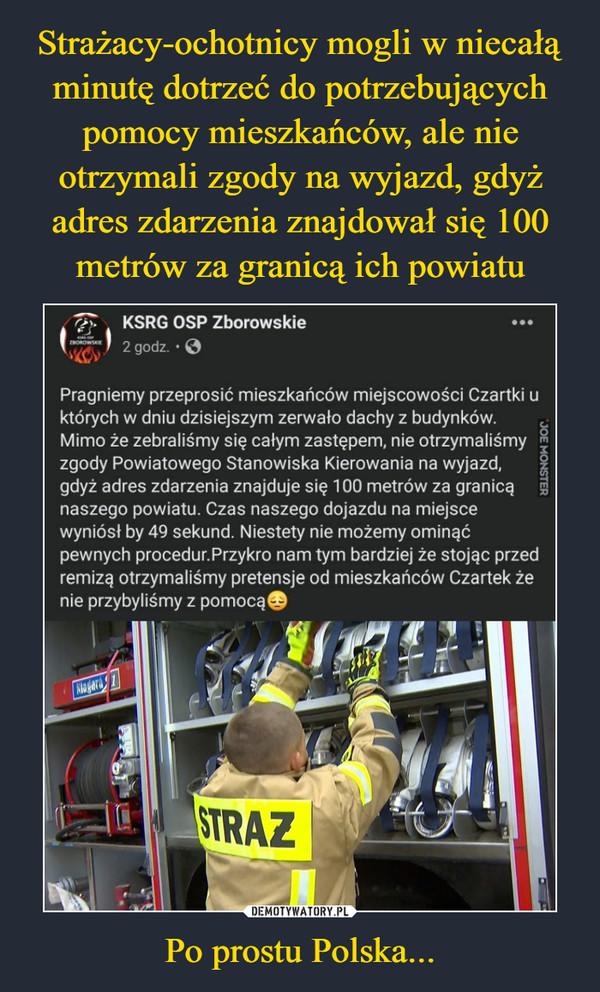Po prostu Polska... –  r/y    KSRG OSP ZborowskiePragniemy przeprosić mieszkańców miejscowości Czartki uktórych w dniu dzisiejszym zerwało dachy z budynków.Mimo że zebraliśmy się całym zastępem, nie otrzymaliśmy «zgody Powiatowego Stanowiska Kierowania na wyjazd, |gdyż adres zdarzenia znajduje się 100 metrów za granicą gnaszego powiatu. Czas naszego dojazdu na miejscewyniósł by 49 sekund. Niestety nie możemy ominąćpewnych procedur.Przykro nam tym bardziej że stojąc przedremizą otrzymaliśmy pretensje od mieszkańców Czartek żenie przybyliśmy z pomocą©