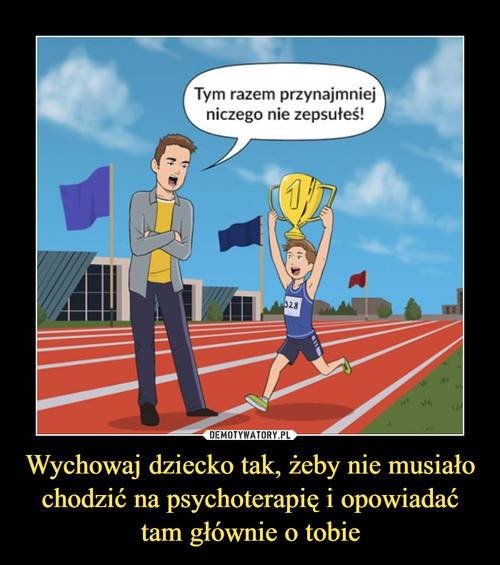 Wychowaj dziecko tak, żeby nie musiało chodzić na psychoterapię i opowiadać tam głównie o tobie
