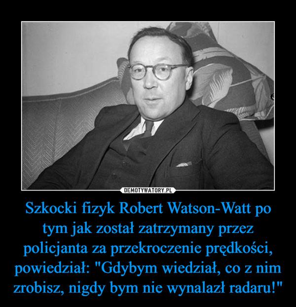 """Szkocki fizyk Robert Watson-Watt po tym jak został zatrzymany przez policjanta za przekroczenie prędkości, powiedział: """"Gdybym wiedział, co z nim zrobisz, nigdy bym nie wynalazł radaru!"""" –"""