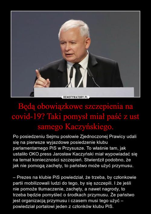 Będą obowiązkowe szczepienia na covid-19? Taki pomysł miał paść z ust samego Kaczyńskiego.