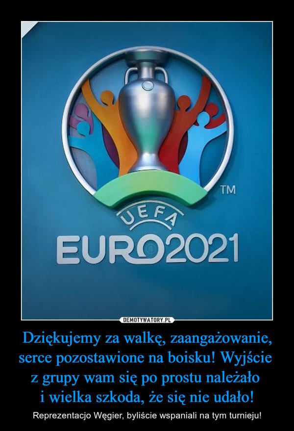 Dziękujemy za walkę, zaangażowanie, serce pozostawione na boisku! Wyjście z grupy wam się po prostu należało i wielka szkoda, że się nie udało! – Reprezentacjo Węgier, byliście wspaniali na tym turnieju!