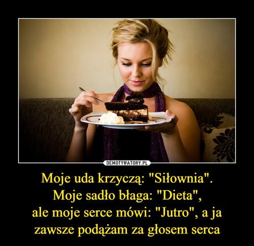 """Moje uda krzyczą: """"Siłownia"""". Moje sadło błaga: """"Dieta"""", ale moje serce mówi: """"Jutro"""", a ja zawsze podążam za głosem serca"""