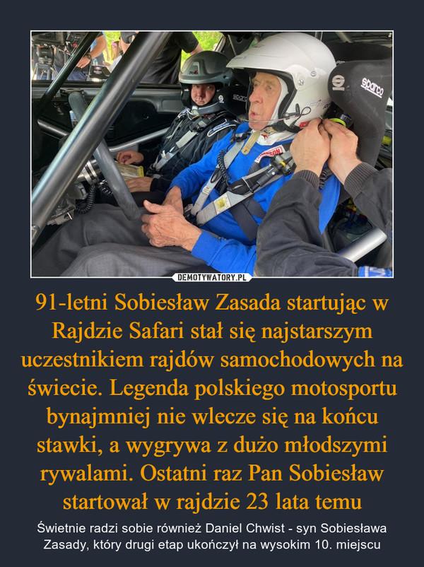 91-letni Sobiesław Zasada startując w Rajdzie Safari stał się najstarszym uczestnikiem rajdów samochodowych na świecie. Legenda polskiego motosportu bynajmniej nie wlecze się na końcu stawki, a wygrywa z dużo młodszymi rywalami. Ostatni raz Pan Sobiesław startował w rajdzie 23 lata temu – Świetnie radzi sobie również Daniel Chwist - syn Sobiesława Zasady, który drugi etap ukończył na wysokim 10. miejscu