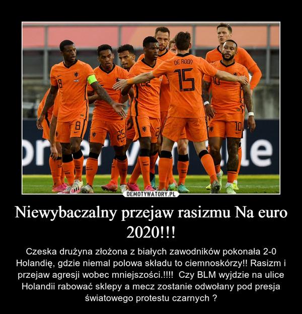 Niewybaczalny przejaw rasizmu Na euro 2020!!! – Czeska drużyna złożona z białych zawodników pokonała 2-0 Holandię, gdzie niemal polowa składu to ciemnoskórzy!! Rasizm i przejaw agresji wobec mniejszości.!!!!  Czy BLM wyjdzie na ulice Holandii rabować sklepy a mecz zostanie odwołany pod presja światowego protestu czarnych ?