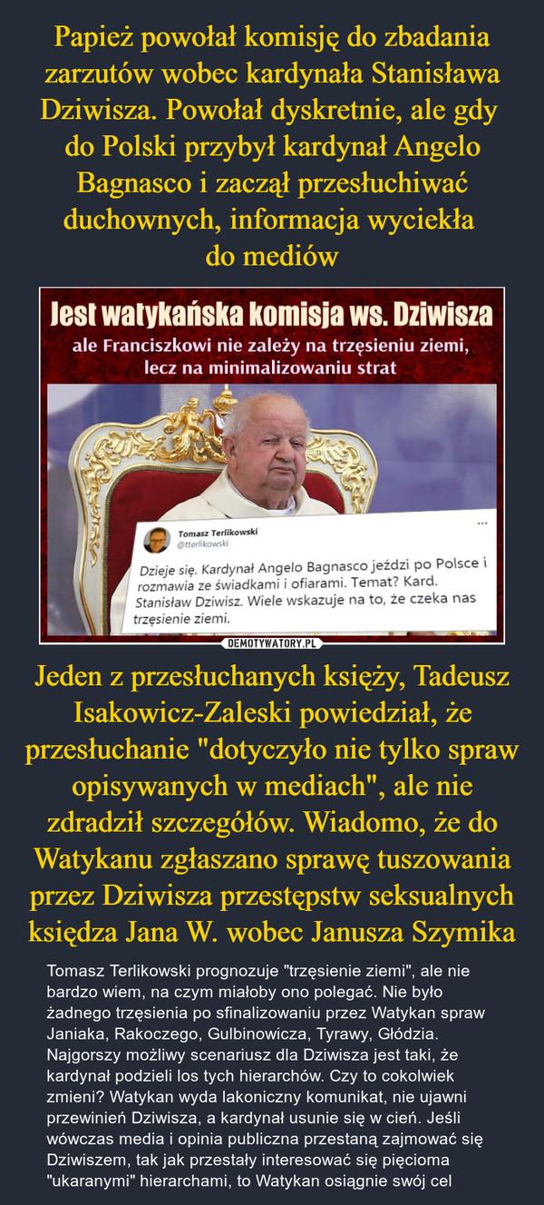"""Jeden z przesłuchanych księży, Tadeusz Isakowicz-Zaleski powiedział, że przesłuchanie """"dotyczyło nie tylko spraw opisywanych w mediach"""", ale nie zdradził szczegółów. Wiadomo, że do Watykanu zgłaszano sprawę tuszowania przez Dziwisza przestępstw seksualnych księdza Jana W. wobec Janusza Szymika – Tomasz Terlikowski prognozuje """"trzęsienie ziemi"""", ale nie bardzo wiem, na czym miałoby ono polegać. Nie było żadnego trzęsienia po sfinalizowaniu przez Watykan spraw Janiaka, Rakoczego, Gulbinowicza, Tyrawy, Głódzia. Najgorszy możliwy scenariusz dla Dziwisza jest taki, że kardynał podzieli los tych hierarchów. Czy to cokolwiek zmieni? Watykan wyda lakoniczny komunikat, nie ujawni przewinień Dziwisza, a kardynał usunie się w cień. Jeśli wówczas media i opinia publiczna przestaną zajmować się Dziwiszem, tak jak przestały interesować się pięcioma """"ukaranymi"""" hierarchami, to Watykan osiągnie swój cel lesi watykańska komisja ws. Dziwiszaale Franciszkowi nie zależy na trzęsieniu ziemi,lecz na minimalizowaniu strat"""