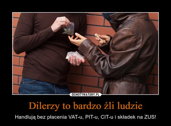 Dilerzy to bardzo źli ludzie – Handlują bez płacenia VAT-u, PIT-u, CIT-u i składek na ZUS!