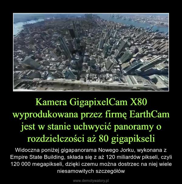 Kamera GigapixelCam X80 wyprodukowana przez firmę EarthCam jest w stanie uchwycić panoramy o rozdzielczości aż 80 gigapikseli – Widoczna poniżej gigapanorama Nowego Jorku, wykonana z Empire State Building, składa się z aż 120 miliardów pikseli, czyli 120 000 megapikseli, dzięki czemu można dostrzec na niej wiele niesamowitych szczegółów