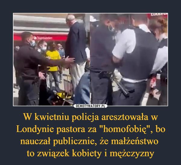 """W kwietniu policja aresztowała w Londynie pastora za """"homofobię"""", bo nauczał publicznie, że małżeństwo to związek kobiety i mężczyzny –"""
