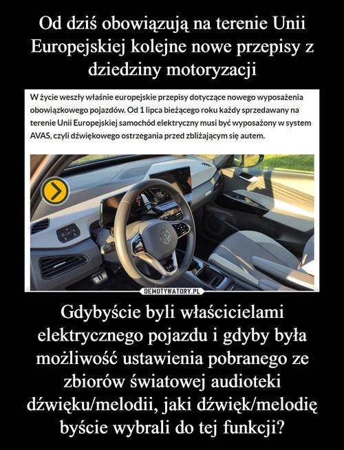 Od dziś obowiązują na terenie Unii Europejskiej kolejne nowe przepisy z dziedziny motoryzacji Gdybyście byli właścicielami elektrycznego pojazdu i gdyby była możliwość ustawienia pobranego ze zbiorów światowej audioteki dźwięku/melodii, jaki dźwięk/melodię byście wybrali do tej funkcji?