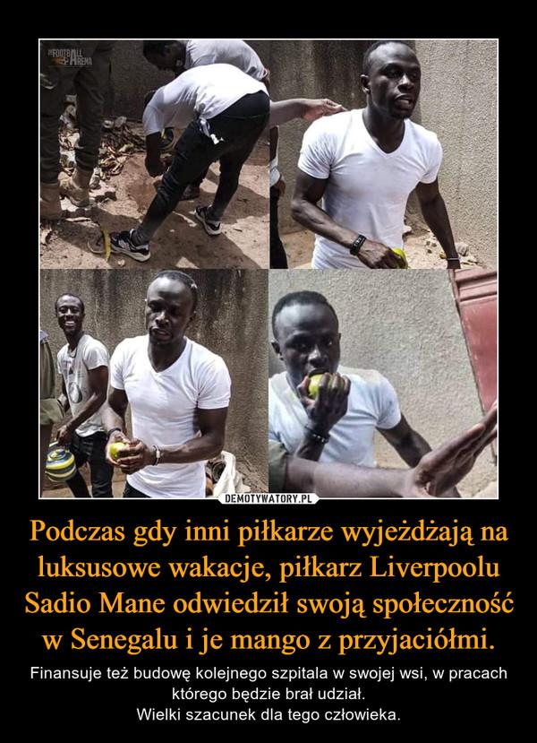 Podczas gdy inni piłkarze wyjeżdżają na luksusowe wakacje, piłkarz Liverpoolu Sadio Mane odwiedził swoją społeczność w Senegalu i je mango z przyjaciółmi. – Finansuje też budowę kolejnego szpitala w swojej wsi, w pracach którego będzie brał udział.Wielki szacunek dla tego człowieka.