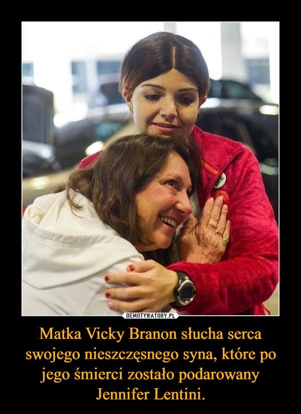 Matka Vicky Branon słucha serca swojego nieszczęsnego syna, które po jego śmierci zostało podarowany Jennifer Lentini. –