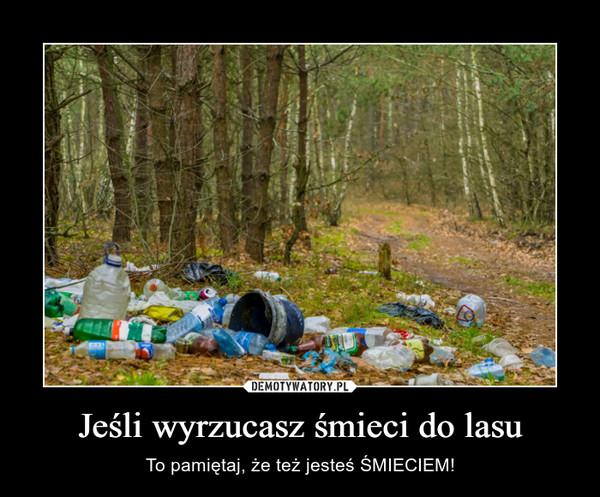 Jeśli wyrzucasz śmieci do lasu – To pamiętaj, że też jesteś ŚMIECIEM!