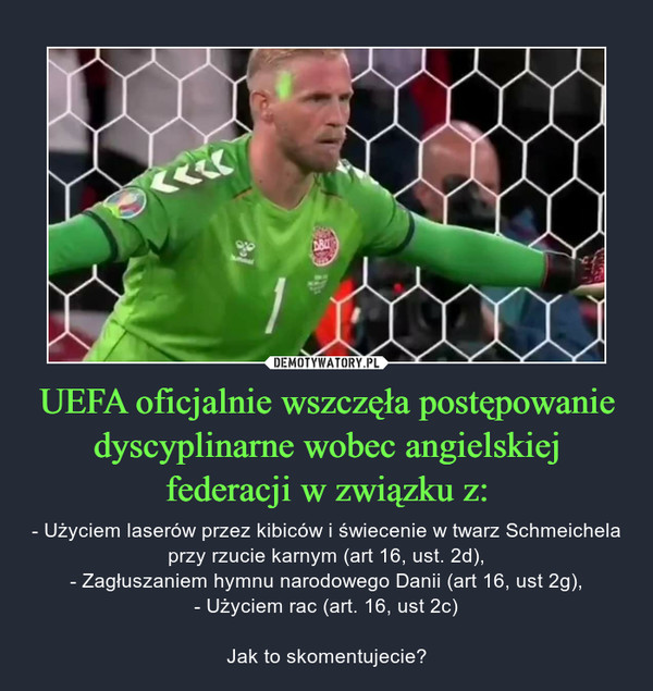 UEFA oficjalnie wszczęła postępowanie dyscyplinarne wobec angielskiej federacji w związku z: – - Użyciem laserów przez kibiców i świecenie w twarz Schmeichela przy rzucie karnym (art 16, ust. 2d),- Zagłuszaniem hymnu narodowego Danii (art 16, ust 2g),- Użyciem rac (art. 16, ust 2c)Jak to skomentujecie?