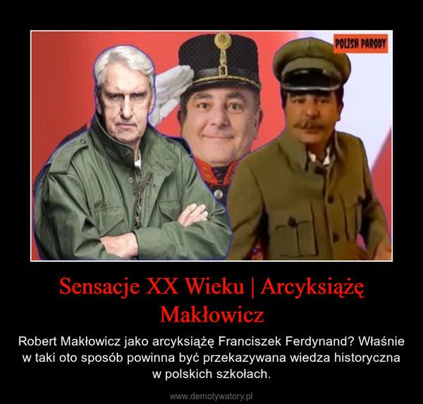 Sensacje XX Wieku | Arcyksiążę Makłowicz – Robert Makłowicz jako arcyksiążę Franciszek Ferdynand? Właśnie w taki oto sposób powinna być przekazywana wiedza historyczna w polskich szkołach.