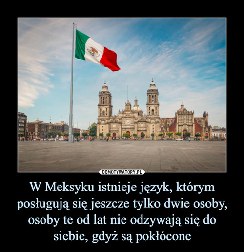W Meksyku istnieje język, którym posługują się jeszcze tylko dwie osoby, osoby te od lat nie odzywają się do siebie, gdyż są pokłócone
