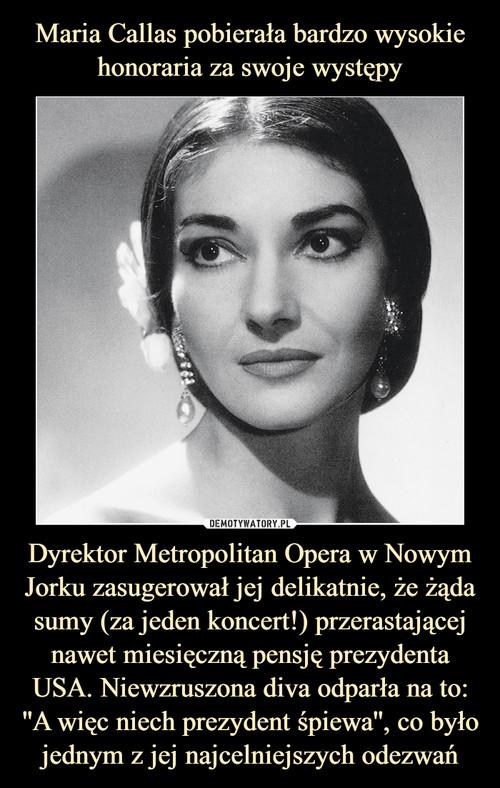 Maria Callas pobierała bardzo wysokie honoraria za swoje występy Dyrektor Metropolitan Opera w Nowym Jorku zasugerował jej delikatnie, że żąda sumy (za jeden koncert!) przerastającej nawet miesięczną pensję prezydenta USA. Niewzruszona diva odparła na to: ''A więc niech prezydent śpiewa'', co było jednym z jej najcelniejszych odezwań