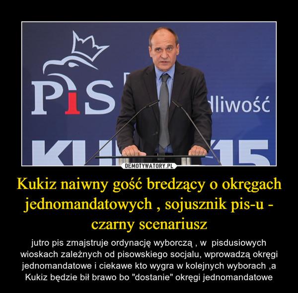 """Kukiz naiwny gość bredzący o okręgach jednomandatowych , sojusznik pis-u - czarny scenariusz – jutro pis zmajstruje ordynację wyborczą , w  pisdusiowych wioskach zależnych od pisowskiego socjalu, wprowadzą okręgi jednomandatowe i ciekawe kto wygra w kolejnych wyborach ,a Kukiz będzie bił brawo bo """"dostanie"""" okręgi jednomandatowe"""
