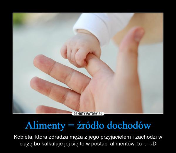Alimenty = źródło dochodów – Kobieta, która zdradza męża z jego przyjacielem i zachodzi w ciążę bo kalkuluje jej się to w postaci alimentów, to ... :-D