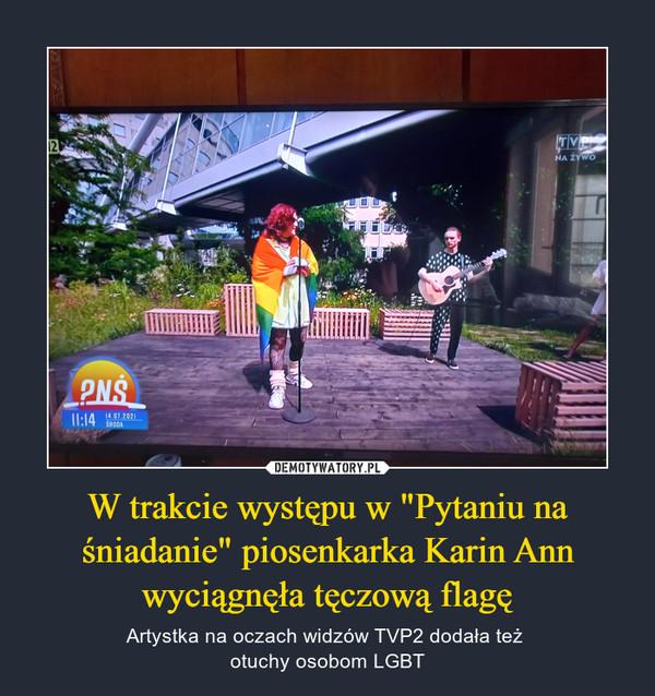 """W trakcie występu w """"Pytaniu na śniadanie"""" piosenkarka Karin Ann wyciągnęła tęczową flagę – Artystka na oczach widzów TVP2 dodała też otuchy osobom LGBT"""
