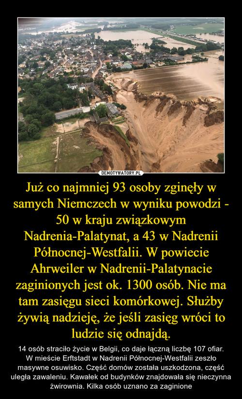 Już co najmniej 93 osoby zginęły w samych Niemczech w wyniku powodzi - 50 w kraju związkowym Nadrenia-Palatynat, a 43 w Nadrenii Północnej-Westfalii. W powiecie Ahrweiler w Nadrenii-Palatynacie zaginionych jest ok. 1300 osób. Nie ma tam zasięgu sieci komórkowej. Służby żywią nadzieję, że jeśli zasięg wróci to ludzie się odnajdą.