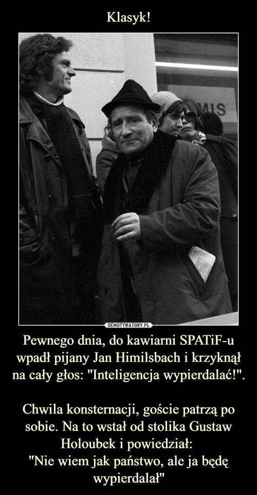 Klasyk! Pewnego dnia, do kawiarni SPATiF-u wpadł pijany Jan Himilsbach i krzyknął na cały głos: ''Inteligencja wypierdalać!''.  Chwila konsternacji, goście patrzą po sobie. Na to wstał od stolika Gustaw Holoubek i powiedział:  ''Nie wiem jak państwo, ale ja będę wypierdalał''