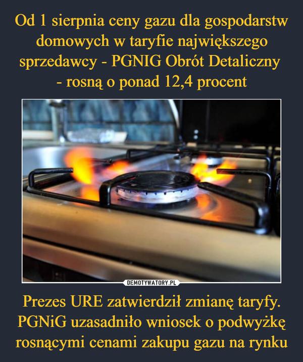 Prezes URE zatwierdził zmianę taryfy.PGNiG uzasadniło wniosek o podwyżkę rosnącymi cenami zakupu gazu na rynku –
