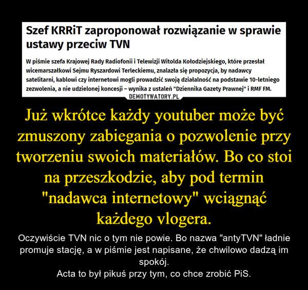 """Już wkrótce każdy youtuber może być zmuszony zabiegania o pozwolenie przy tworzeniu swoich materiałów. Bo co stoi na przeszkodzie, aby pod termin """"nadawca internetowy"""" wciągnąć każdego vlogera. – Oczywiście TVN nic o tym nie powie. Bo nazwa """"antyTVN"""" ładnie promuje stację, a w piśmie jest napisane, że chwilowo dadzą im spokój.Acta to był pikuś przy tym, co chce zrobić PiS."""