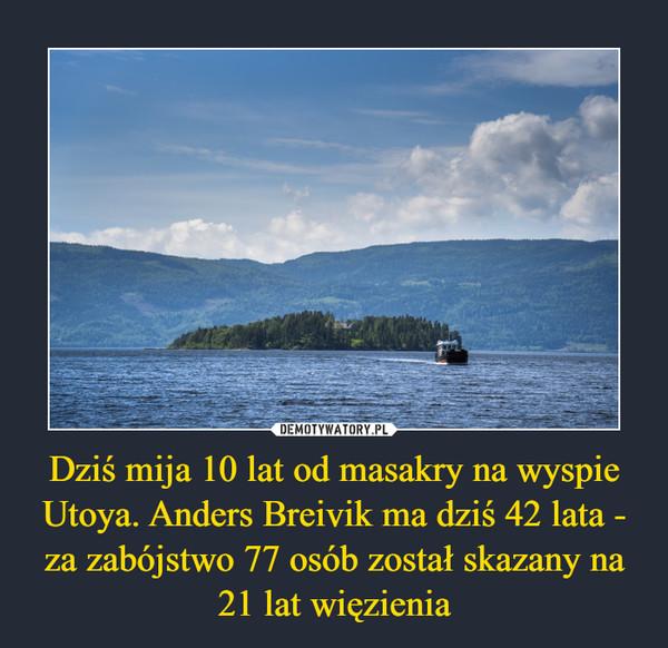 Dziś mija 10 lat od masakry na wyspie Utoya. Anders Breivik ma dziś 42 lata - za zabójstwo 77 osób został skazany na 21 lat więzienia –