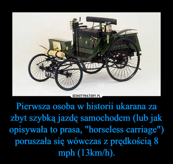 """Pierwsza osoba w historii ukarana za zbyt szybką jazdę samochodem (lub jak opisywała to prasa, """"horseless carriage"""") poruszała się wówczas z prędkością 8 mph (13km/h). –"""