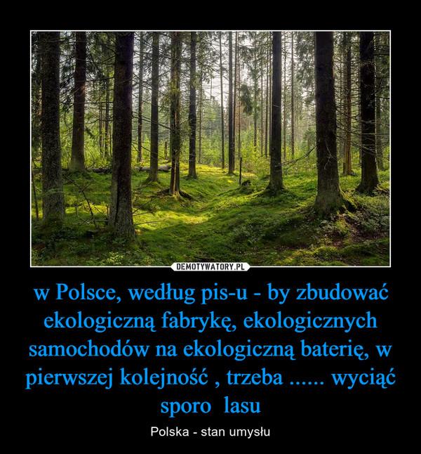 w Polsce, według pis-u - by zbudować ekologiczną fabrykę, ekologicznych samochodów na ekologiczną baterię, w pierwszej kolejność , trzeba ...... wyciąć sporo  lasu – Polska - stan umysłu