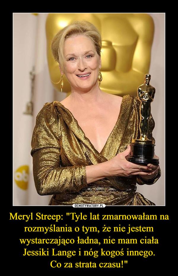 """Meryl Streep: """"Tyle lat zmarnowałam na rozmyślania o tym, że nie jestem wystarczająco ładna, nie mam ciała Jessiki Lange i nóg kogoś innego.Co za strata czasu!"""" –"""