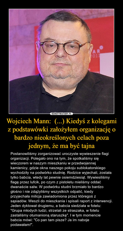 Wojciech Mann:  (...) Kiedyś z kolegami z podstawówki założyłem organizację o bardzo nieokreślonych celach poza jednym, że ma być tajna