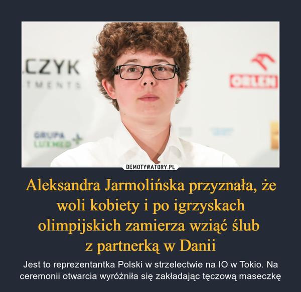 Aleksandra Jarmolińska przyznała, że woli kobiety i po igrzyskach olimpijskich zamierza wziąć ślub z partnerką w Danii – Jest to reprezentantka Polski w strzelectwie na IO w Tokio. Na ceremonii otwarcia wyróżniła się zakładając tęczową maseczkę