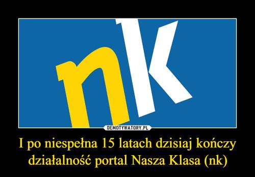 I po niespełna 15 latach dzisiaj kończy działalność portal Nasza Klasa (nk)
