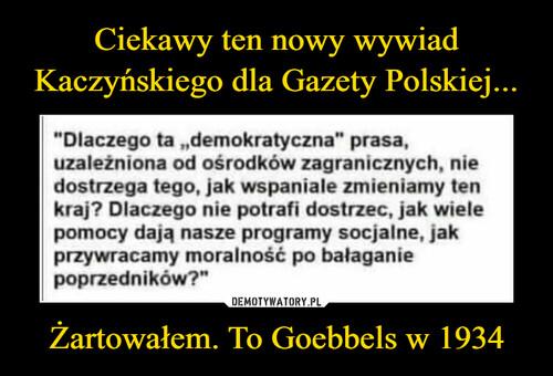 Ciekawy ten nowy wywiad Kaczyńskiego dla Gazety Polskiej... Żartowałem. To Goebbels w 1934