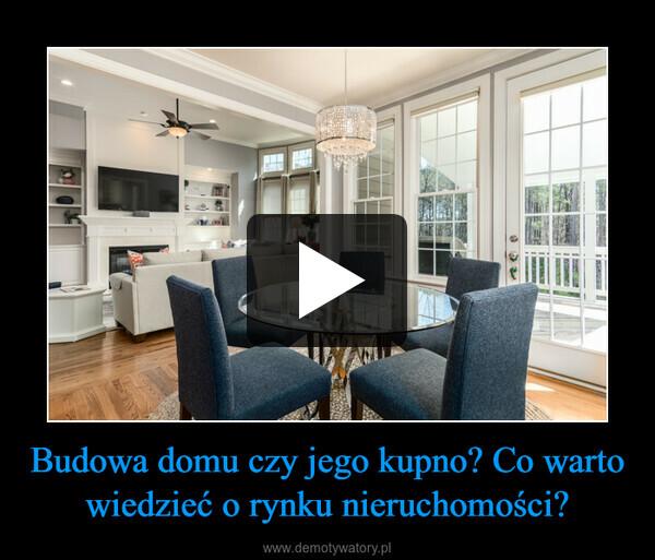 Budowa domu czy jego kupno? Co warto wiedzieć o rynku nieruchomości? –