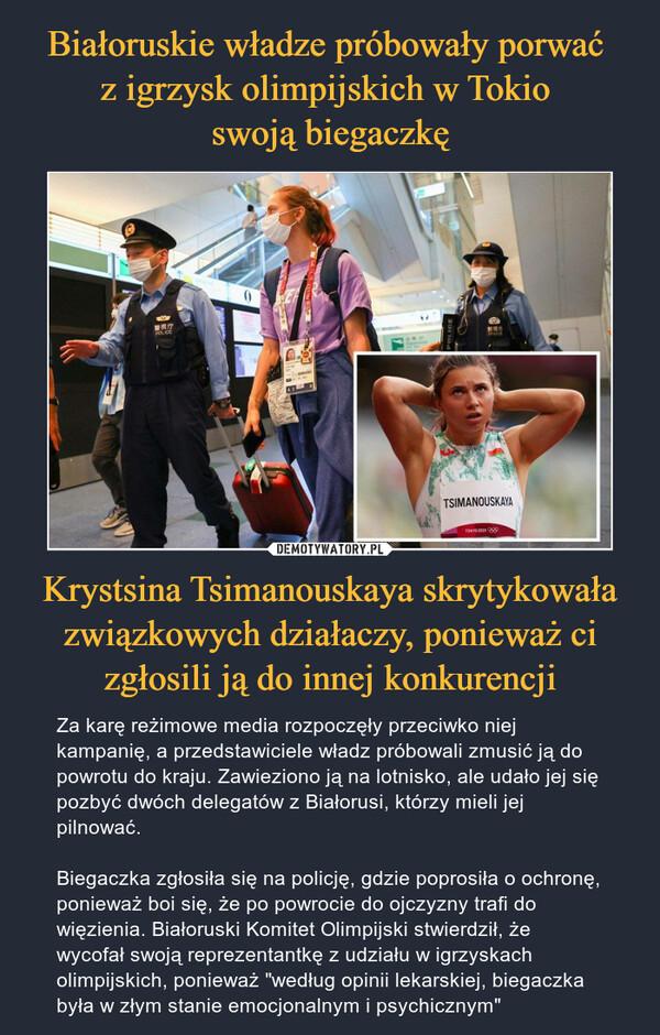 """Krystsina Tsimanouskaya skrytykowała związkowych działaczy, ponieważ ci zgłosili ją do innej konkurencji – Za karę reżimowe media rozpoczęły przeciwko niej kampanię, a przedstawiciele władz próbowali zmusić ją do powrotu do kraju. Zawieziono ją na lotnisko, ale udało jej się pozbyć dwóch delegatów z Białorusi, którzy mieli jej pilnować.Biegaczka zgłosiła się na policję, gdzie poprosiła o ochronę, ponieważ boi się, że po powrocie do ojczyzny trafi do więzienia. Białoruski Komitet Olimpijski stwierdził, że wycofał swoją reprezentantkę z udziału w igrzyskach olimpijskich, ponieważ """"według opinii lekarskiej, biegaczka była w złym stanie emocjonalnym i psychicznym"""""""