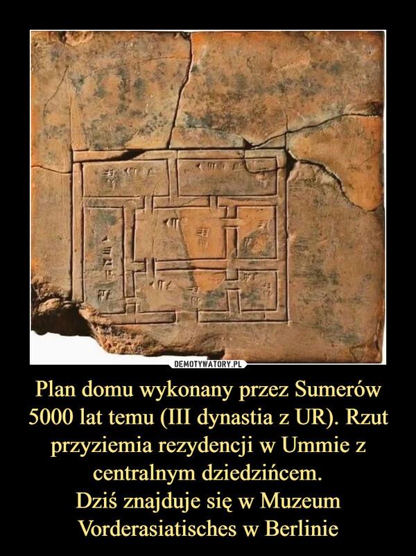Plan domu wykonany przez Sumerów 5000 lat temu (III dynastia z UR). Rzut przyziemia rezydencji w Ummie z centralnym dziedzińcem.Dziś znajduje się w Muzeum Vorderasiatisches w Berlinie –