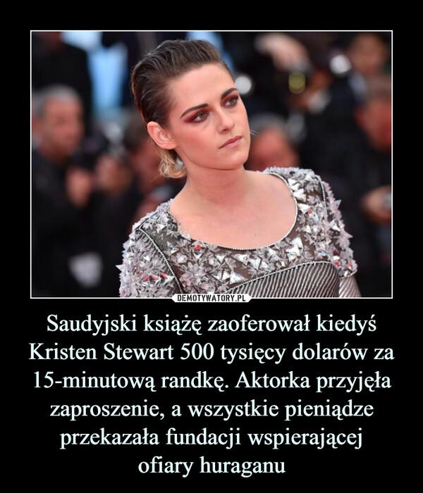 Saudyjski książę zaoferował kiedyś Kristen Stewart 500 tysięcy dolarów za 15-minutową randkę. Aktorka przyjęła zaproszenie, a wszystkie pieniądze przekazała fundacji wspierającejofiary huraganu –