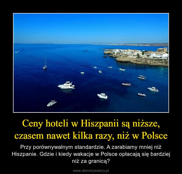 Ceny hoteli w Hiszpanii są niższe, czasem nawet kilka razy, niż w Polsce – Przy porównywalnym standardzie. A zarabiamy mniej niż Hiszpanie. Gdzie i kiedy wakacje w Polsce opłacają się bardziej niż za granicą?